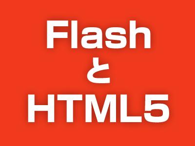 FlashとHTML5。そして……。